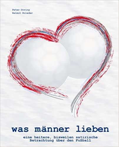 Expert Marketplace -  Helmut Roleder - was männer lieben - eine heitere, bisweilen satirische Betrachtung über den Fußball